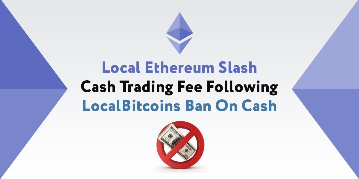 LocalEthereum has slashed its trading fees following LocalBitcoins' decision to ban cash. This is ban left many in the Bitcoin community surprised. As such, LocalEthereum is seeking to make the most of it and improve its market share.