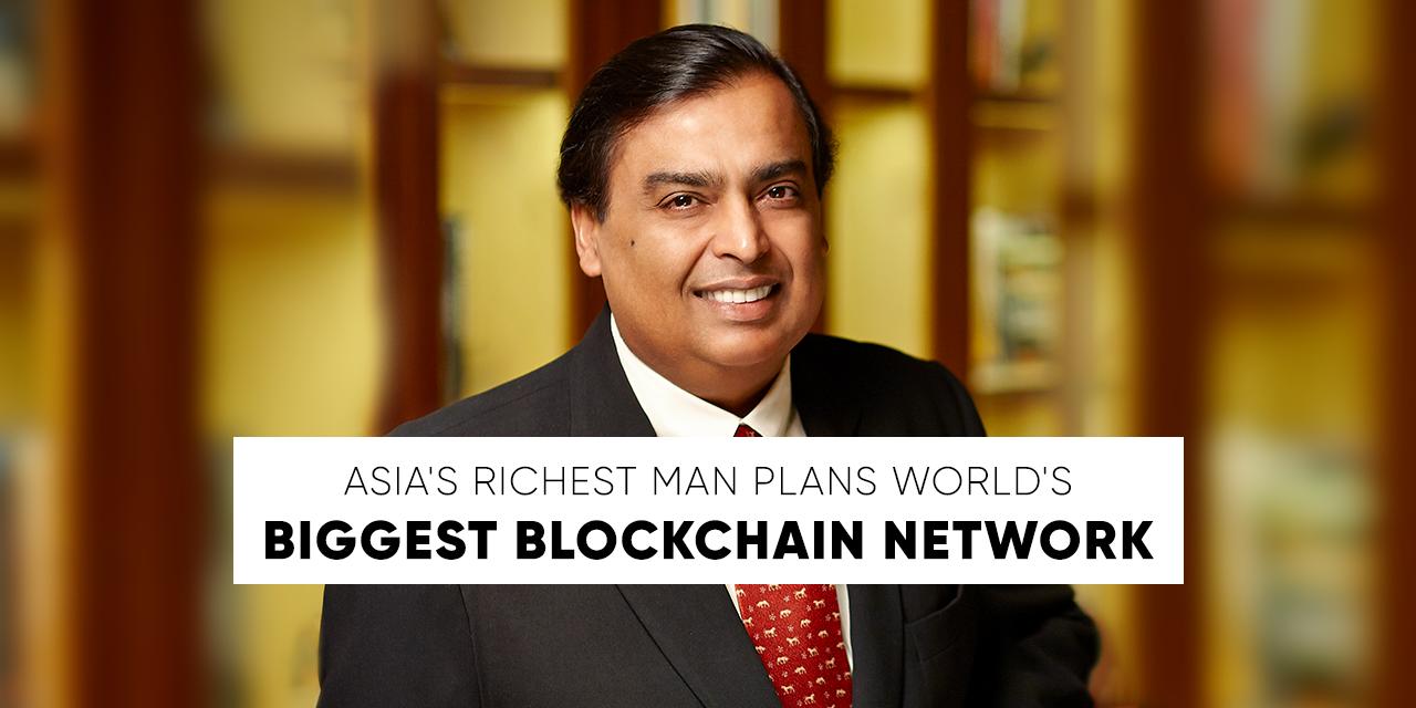 Asias Richest Man Ambani Plans Worlds Biggest Blockchain